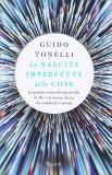 LA NASCITA IMPERFETTA DELLE COSE La grande corsa alla particella di Dio e la nuova fisica che cambierà il mondo di Guido Tonelli