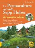 LA PERMACULTURA SECONDO SEPP HOLZER Come coltivare in maniera naturale Giardini, Orti e Frutteti di Sepp Holzer