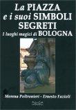 La Piazza e i Suoi Simboli Segreti - I Luoghi Magici di Bologna - Libro