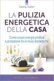 LA PULIZIA ENERGETICA DELLA CASA Come creare energia positiva e protezione fra le mura domestiche di Georg Huber