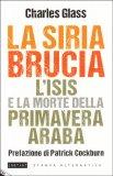 LA SIRIA BRUCIA - L'ISIS E LA MORTE DELLA PRIMAVERA ARABA di Charles Glass