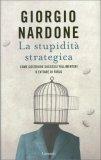 LA STUPIDITà STRATEGICA Come costruire successi fallimentari o evitare di farlo di Giorgio Nardone