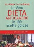 La Vera Dieta Anticancro in 100 Ricette Golose  - Libro