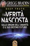 LA VERITà NASCOSTA - DEEP TRUTH Sulle origini dell'umanità e il suo destino futuro di Gregg Braden