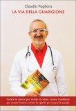 LA VIA DELLA GUARIGIONE  — Curare la mente per curare il corpo - Curare l'ambiente per curare l'uomo - Curare lo spirito per curare il mondo di Claudio Pagliara