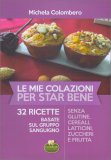 LE MIE COLAZIONI PER STAR BENE 32 ricette basate sul gruppo sanguigno - senza glutine, cereali, latticini, zuccheri e frutta di Michela Colombero