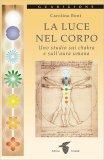 LA LUCE NEL CORPO Uno studio sui chakra e sull'aura umana di Carolina Bont