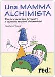 Una Mamma Alchimista. Ricette e menù per prevenire e curare le malattie dei bambini