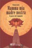 MAMMA MIA MADRE NOSTRA Il potere del femminile di Elmar e Michaela Zadra
