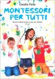 MONTESSORI PER TUTTI Decine di attività da fare a casa con i bambini - 3-6 anni di Claudia Porta