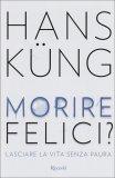 MORIRE FELICI?  — Lasciare la vita senza paura di Hans Kung