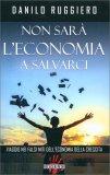 NON SARà L'ECONOMIA A SALVARCI — Viaggio nei falsi miti dell'economia della crescita di Danilo Ruggiero