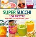 Omaggio - Super Succhi: 100 ricette preparati con ingredienti super