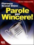 EBOOK - PAROLE PER WINCERE Le parole sono formule di potere per vincere nella vita in ogni circostanza di Florence Scovel Shinn