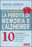 COME PREVENIRE LA PERDITA DI MEMORIA E L'ALZHEIMER 10 modi efficaci per ridurre il rischio delle malattie degenerative della mente di Patrick Holford