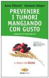 PREVENIRE I TUMORI MANGIANDO CON GUSTO  — A tavola con Diana di Anna Villarini, Giovanni Allegro