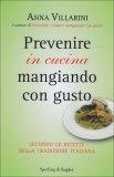 PREVENIRE IN CUCINA MANGIANDO CON GUSTO Secondo le ricette della tradizione italiana di Anna Villarini