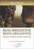 RESURREZIONE REINCARNAZIONE Favole consolatorie o realtà? Una ricerca per liberi pensatori. di Mauro Biglino