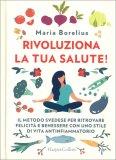 RIVOLUZIONA LA TUA SALUTE! Il metodo svedese per ritrovare felicità e benessere con uno stile di vita antinfiammatorio di Maria Borelius
