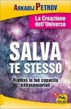 SALVA TE STESSO - LA CREAZIONE DELL'UNIVERSO Riattiva le tue capacità extrasensoriali per rigenerarti e guarire di Arkadij Petrov