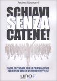 """SCHIAVI SENZA CATENE — L'arte di pensare con la propria testa per vivere bene in un mondo difficile - Il seguito di """"Non prendeteci per il PIL!"""" di Andrea Bizzocchi"""