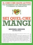 SEI QUEL CHE MANGI Il cibo che salva la vita - Gli alimenti che prevengono e curano le malattie di Gene Stone, Michael Greger