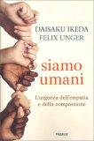 SIAMO UMANI L'urgenza dell'empatia e della compassione di Daisaku Ikeda, Felix Unger
