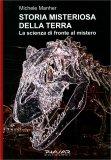 STORIA MISTERIOSA DELLA TERRA — La scienza di fronte al mistero di Michele Manher