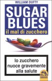 SUGAR BLUES. IL MAL DI ZUCCHERO Lo zucchero nuoce gravemente alla salute di William Dufty