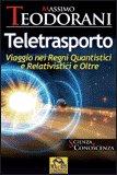 TELETRASPORTO Viaggio nei Regni Quantistici e Relativistici e Oltre di Massimo Teodorani