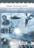 THOMAS TOWNSEND BROWN E LA RICERCA SULL'ANTIGRAVITà UFO e Philadelphia Experiment di Oliviero Beniamini, Massimo Sperini