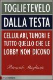 TOGLIETEVELO DALLA TESTA Cellulari, tumori e tutto quello che le lobby non dicono di Riccardo Stagliano