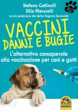 VACCINI: DANNI E BUGIE L'alternativa consapevole alla vaccinazione per cani e gatti di Stefano Cattinelli, Silia Marucelli