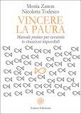 VINCERE LA PAURA Manuale Pratico per cavarsela in Situazioni Impossibili di Monia Zanon, Nicoletta Todesco