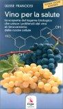 VINO PER LA SALUTE La scoperta del legame biologico che unisce i polifenoli del vino al rinnovamento delle nostre cellule di Ulisse Franciosi