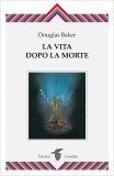 LA VITA DOPO LA MORTE Versione nuova di Douglas Baker