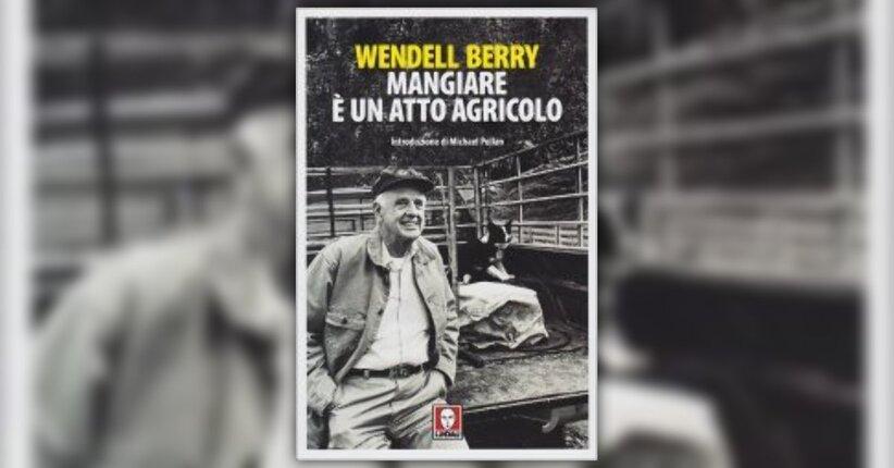 """Anteprima di """"Mangiare è un Atto Agricolo"""" libro di Wendell Berry"""