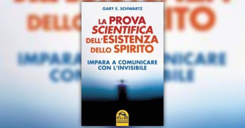 Anteprima - La Prova Scientifica dell'esistenza dello Spirito di Gary E. Schwartz