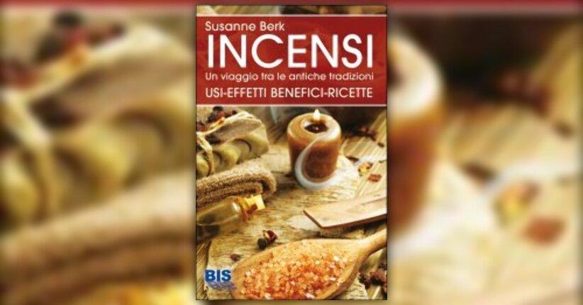 """Bruciare essenze: un'azione benefica per l'umanità - Estratto dal libro """"Incensi"""" di Susanne Berk"""