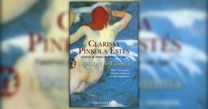 """Cosa vuole davvero l'anima? - Estratto da """"I Desideri dell'Anima"""" - Libro di Clarissa Pinkola Estés"""