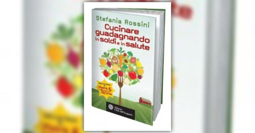 Cucinare Guadagnando in Soldi e in Salute - Nuovo libro di Stefania Rossini