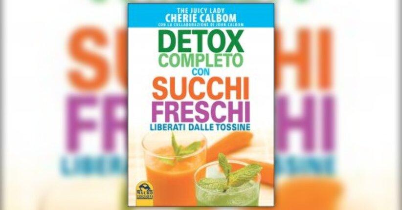"""Disintossicarsi per stare bene - Estratto da """"Detox completo con succhi freschi"""" di Cherie Calbom"""