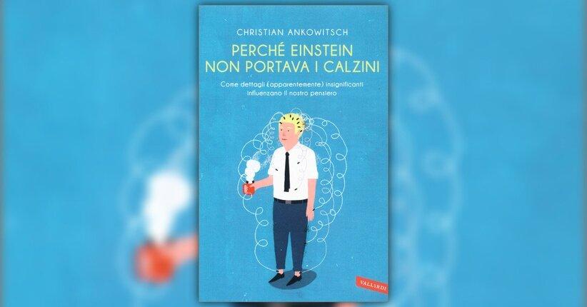 """Estratto dal libro """"Perchè Einstein non Portava i Calzini"""" di Christian Ankowitsch"""