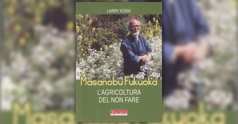 Introduzione - Masanobu Fukuoka - L'Agricoltura del non Fare - Libro di Larry Korn