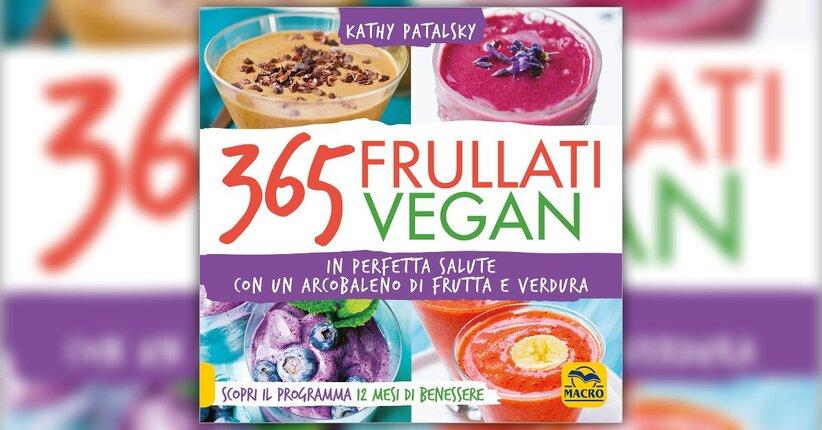 """Perché i Frullati? Estratto da """"365 Frullati Vegan"""" Libro di Kathy Patalsky"""