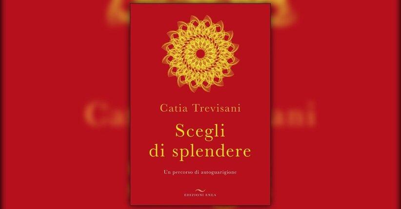 Scegliere di splendere - Estratto dal libro di Catia Trevisani